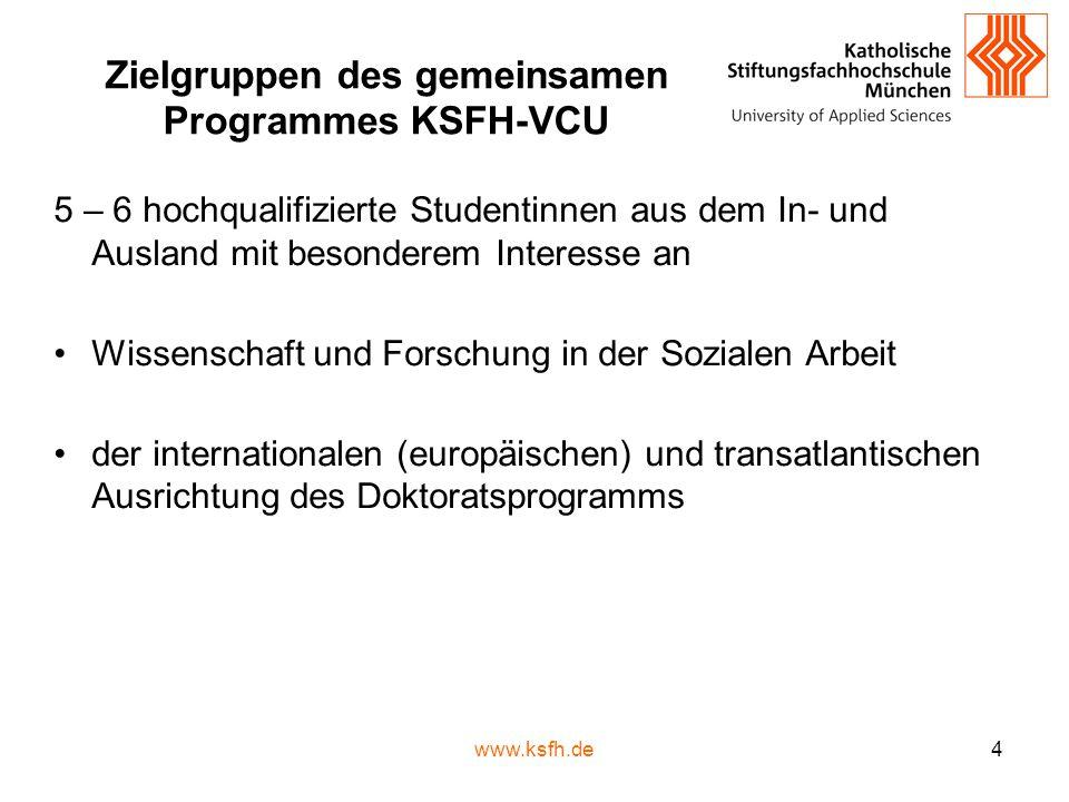 www.ksfh.de4 Zielgruppen des gemeinsamen Programmes KSFH-VCU 5 – 6 hochqualifizierte Studentinnen aus dem In- und Ausland mit besonderem Interesse an Wissenschaft und Forschung in der Sozialen Arbeit der internationalen (europäischen) und transatlantischen Ausrichtung des Doktoratsprogramms