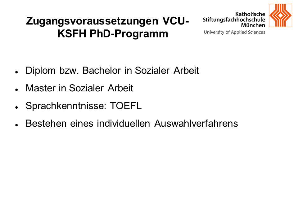Zugangsvoraussetzungen VCU- KSFH PhD-Programm Diplom bzw. Bachelor in Sozialer Arbeit Master in Sozialer Arbeit Sprachkenntnisse: TOEFL Bestehen eines