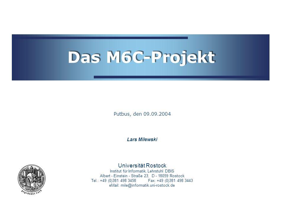 Universität Rostock Institut für Informatik, Lehrstuhl DBIS Albert - Einstein - Straße 23, D - 18059 Rostock Tel.: +49 (0)381 498 3458Fax: +49 (0)381 498 3443 eMail: mile@informatik.uni-rostock.de Lars Milewski Das M6C-Projekt Putbus, den 09.09.2004