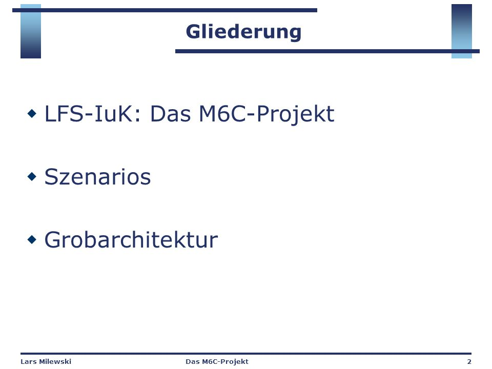 Lars MilewskiDas M6C-Projekt2 Gliederung  LFS-IuK: Das M6C-Projekt  Szenarios  Grobarchitektur