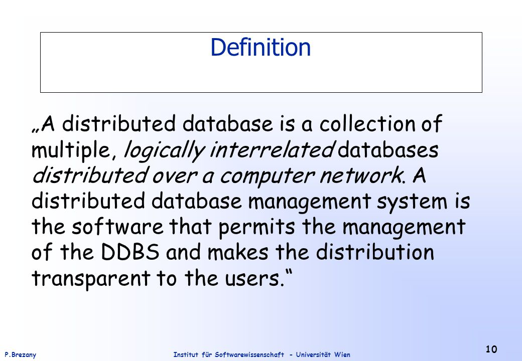 "Institut für Softwarewissenschaft - Universität WienP.Brezany 10 Definition ""A distributed database is a collection of multiple, logically interrelate"