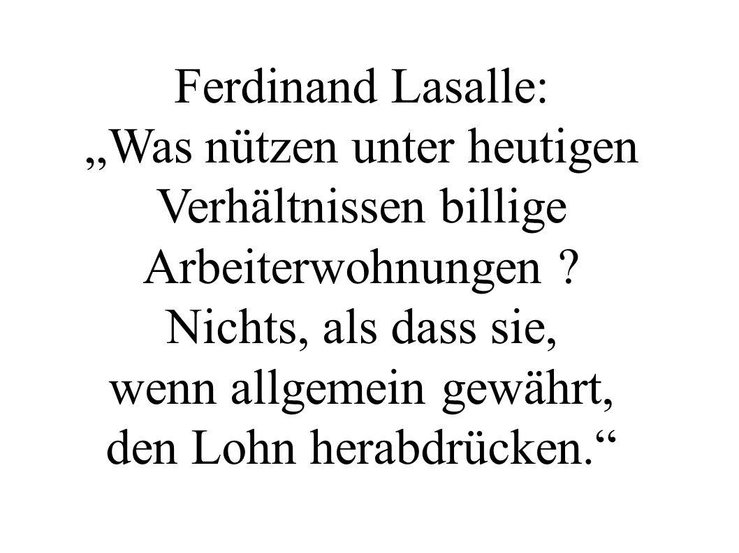 """Ferdinand Lasalle: """"Was nützen unter heutigen Verhältnissen billige Arbeiterwohnungen ? Nichts, als dass sie, wenn allgemein gewährt, den Lohn herabdr"""