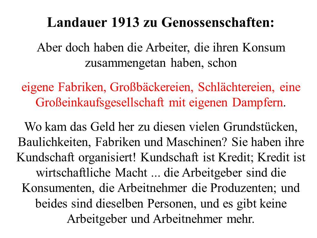 Landauer 1913 zu Genossenschaften: Aber doch haben die Arbeiter, die ihren Konsum zusammengetan haben, schon eigene Fabriken, Großbäckereien, Schlächt
