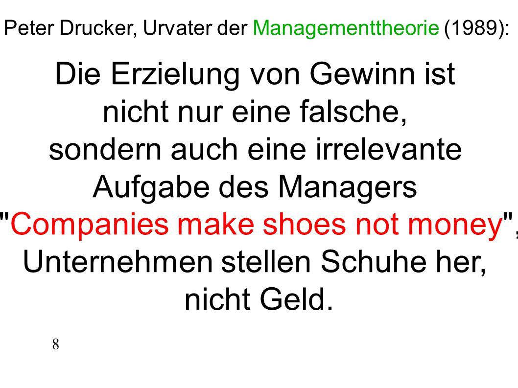 Peter Drucker, Urvater der Managementtheorie (1989): Die Erzielung von Gewinn ist nicht nur eine falsche, sondern auch eine irrelevante Aufgabe des Ma