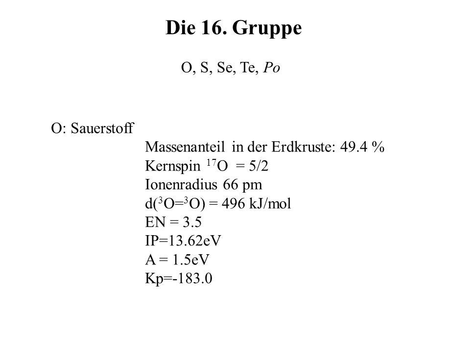 Die 16. Gruppe O, S, Se, Te, Po O: Sauerstoff Massenanteil in der Erdkruste: 49.4 % Kernspin 17 O = 5/2 Ionenradius 66 pm d( 3 O= 3 O) = 496 kJ/mol EN