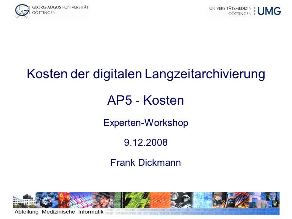 1 Kosten der digitalen Langzeitarchivierung AP5 - Kosten Experten-Workshop 9.12.2008 Frank Dickmann