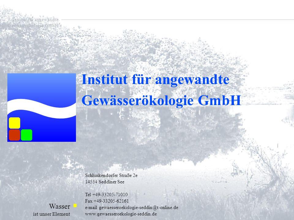 Institut für angewandte Gewässerökologie GmbH Wasser ist unser Element Institut für angewandte Gewässerökologie GmbH Schlunkendorfer Straße 2e 14554 Seddiner See Tel +49-33205-71010 Fax +49-33205-62161 e-mail gewaesseroekologie-seddin@t-online.de www.gewaesseroekologie-seddin.de Institut für angewandte Gewässerökologie GmbH Institut für angewandte Gewässerökologie GmbH Wasser ist unser Element