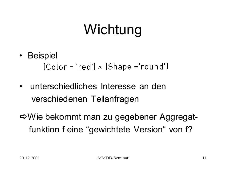 20.12.2001MMDB-Seminar11 Wichtung Beispiel unterschiedliches Interesse an den verschiedenen Teilanfragen  Wie bekommt man zu gegebener Aggregat- funktion f eine gewichtete Version von f
