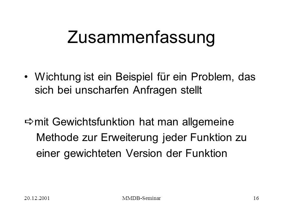 20.12.2001MMDB-Seminar16 Zusammenfassung Wichtung ist ein Beispiel für ein Problem, das sich bei unscharfen Anfragen stellt  mit Gewichtsfunktion hat man allgemeine Methode zur Erweiterung jeder Funktion zu einer gewichteten Version der Funktion
