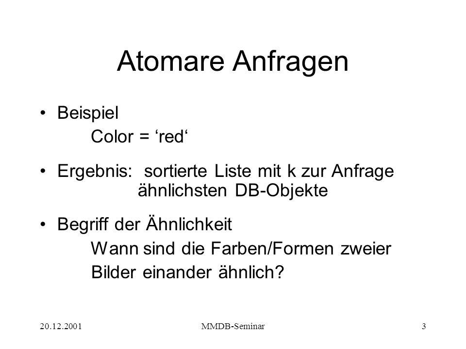 20.12.2001MMDB-Seminar3 Atomare Anfragen Beispiel Color = 'red' Ergebnis: sortierte Liste mit k zur Anfrage ähnlichsten DB-Objekte Begriff der Ähnlichkeit Wann sind die Farben/Formen zweier Bilder einander ähnlich