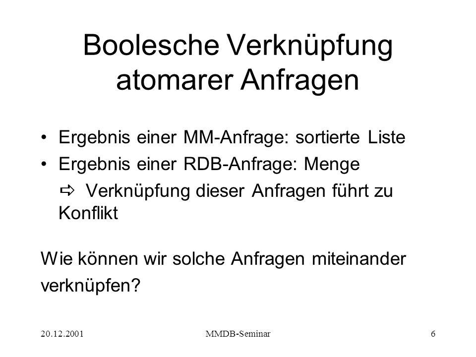 20.12.2001MMDB-Seminar6 Boolesche Verknüpfung atomarer Anfragen Ergebnis einer MM-Anfrage: sortierte Liste Ergebnis einer RDB-Anfrage: Menge   Verknüpfung dieser Anfragen führt zu Konflikt Wie können wir solche Anfragen miteinander verknüpfen