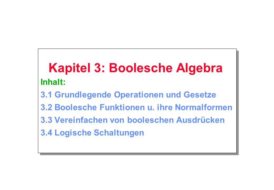 Kapitel 3: Boolesche Algebra Inhalt: 3.1 Grundlegende Operationen und Gesetze 3.2 Boolesche Funktionen u.