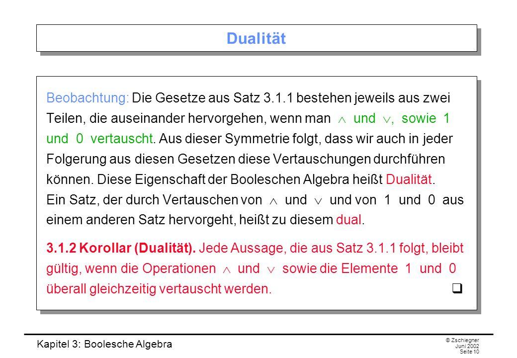 Kapitel 3: Boolesche Algebra © Zschiegner Juni 2002 Seite 10 Dualität Beobachtung: Die Gesetze aus Satz 3.1.1 bestehen jeweils aus zwei Teilen, die auseinander hervorgehen, wenn man  und , sowie 1 und 0 vertauscht.