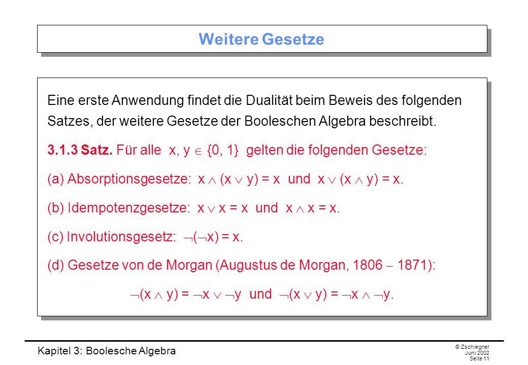 Kapitel 3: Boolesche Algebra © Zschiegner Juni 2002 Seite 11 Weitere Gesetze Eine erste Anwendung findet die Dualität beim Beweis des folgenden Satzes, der weitere Gesetze der Booleschen Algebra beschreibt.