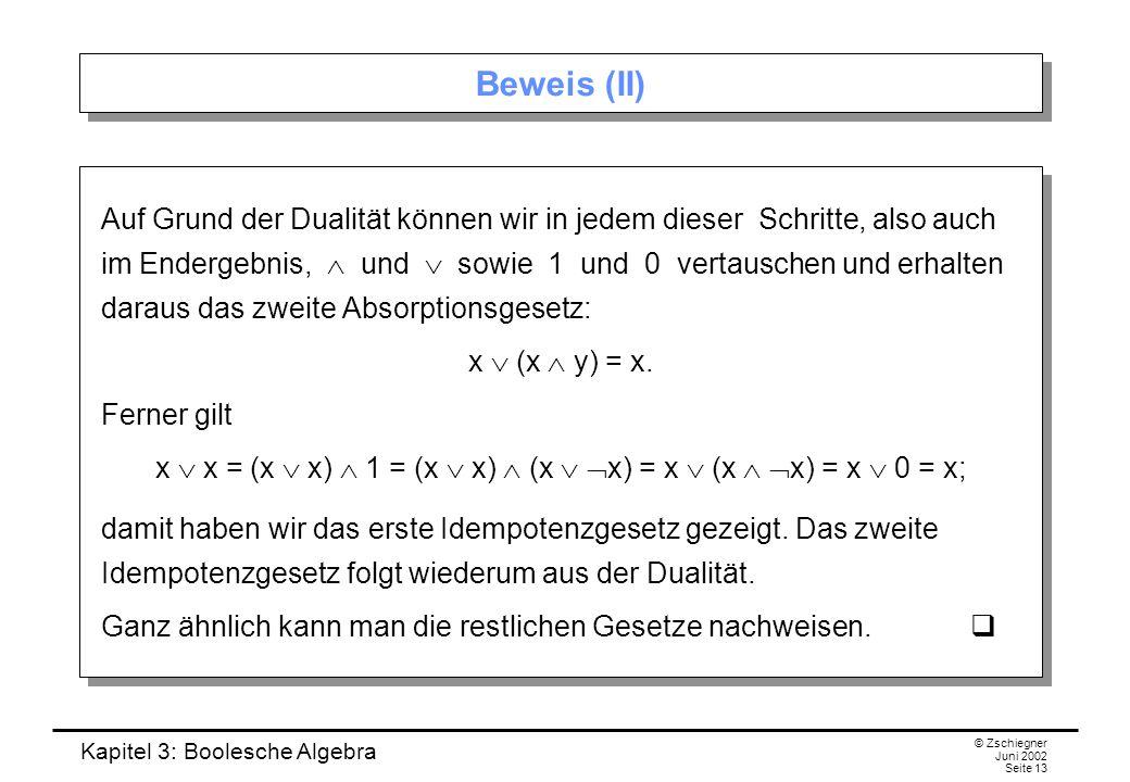 Kapitel 3: Boolesche Algebra © Zschiegner Juni 2002 Seite 13 Beweis (II) Auf Grund der Dualität können wir in jedem dieser Schritte, also auch im Ende