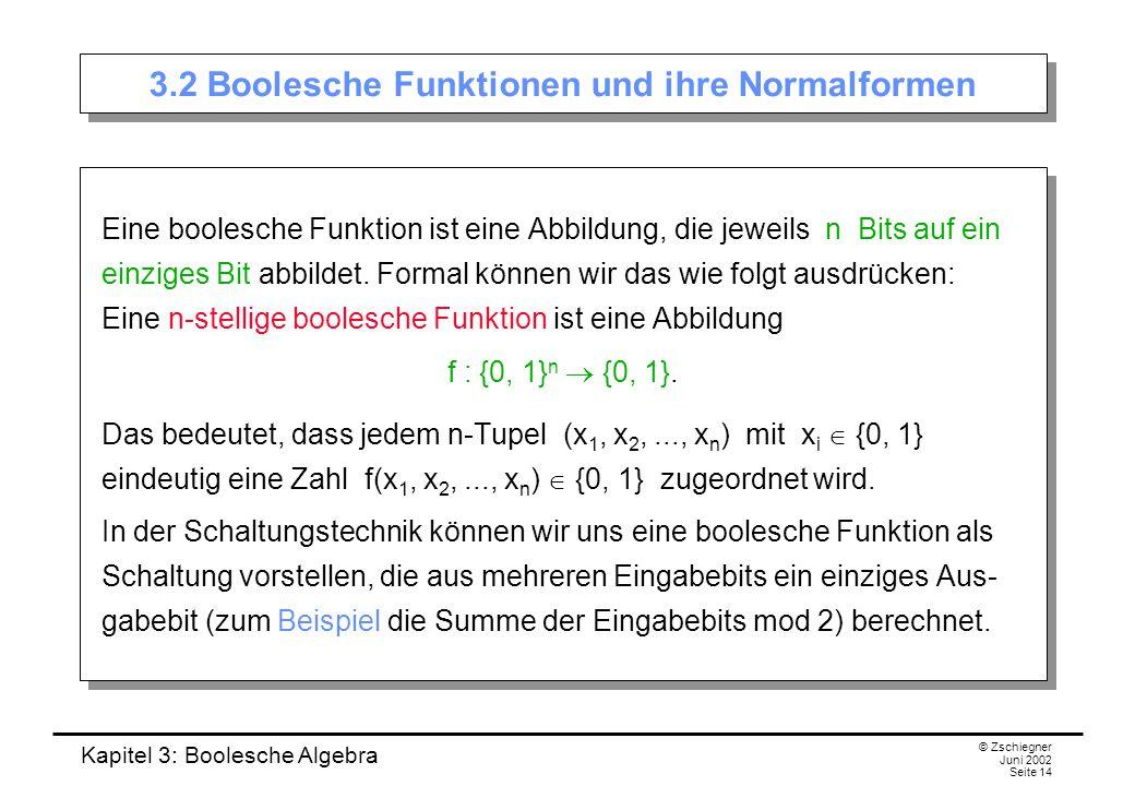 Kapitel 3: Boolesche Algebra © Zschiegner Juni 2002 Seite 14 3.2 Boolesche Funktionen und ihre Normalformen Eine boolesche Funktion ist eine Abbildung, die jeweils n Bits auf ein einziges Bit abbildet.