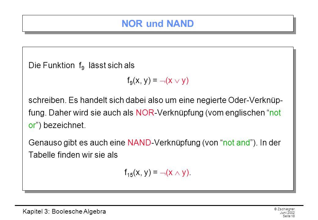 Kapitel 3: Boolesche Algebra © Zschiegner Juni 2002 Seite 18 NOR und NAND Die Funktion f 9 lässt sich als f 9 (x, y) =  (x  y) schreiben. Es handelt