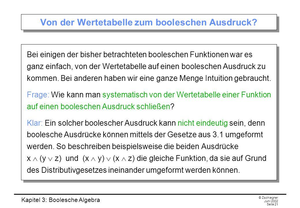 Kapitel 3: Boolesche Algebra © Zschiegner Juni 2002 Seite 21 Von der Wertetabelle zum booleschen Ausdruck? Bei einigen der bisher betrachteten boolesc
