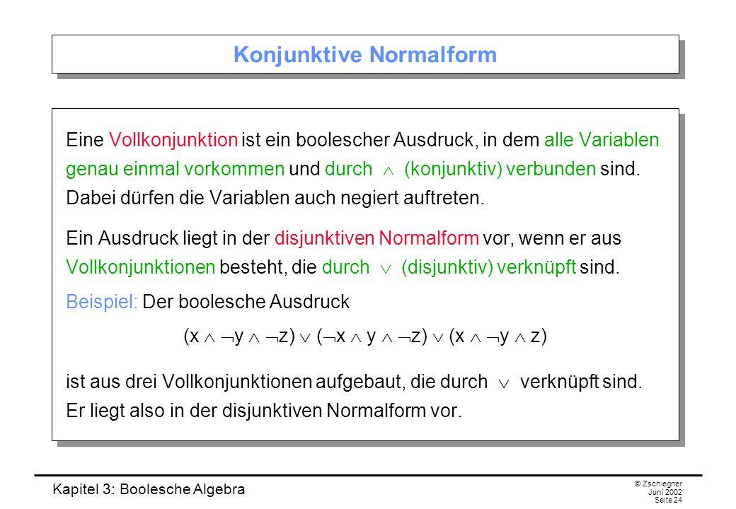 Kapitel 3: Boolesche Algebra © Zschiegner Juni 2002 Seite 24 Konjunktive Normalform Eine Vollkonjunktion ist ein boolescher Ausdruck, in dem alle Variablen genau einmal vorkommen und durch  (konjunktiv) verbunden sind.