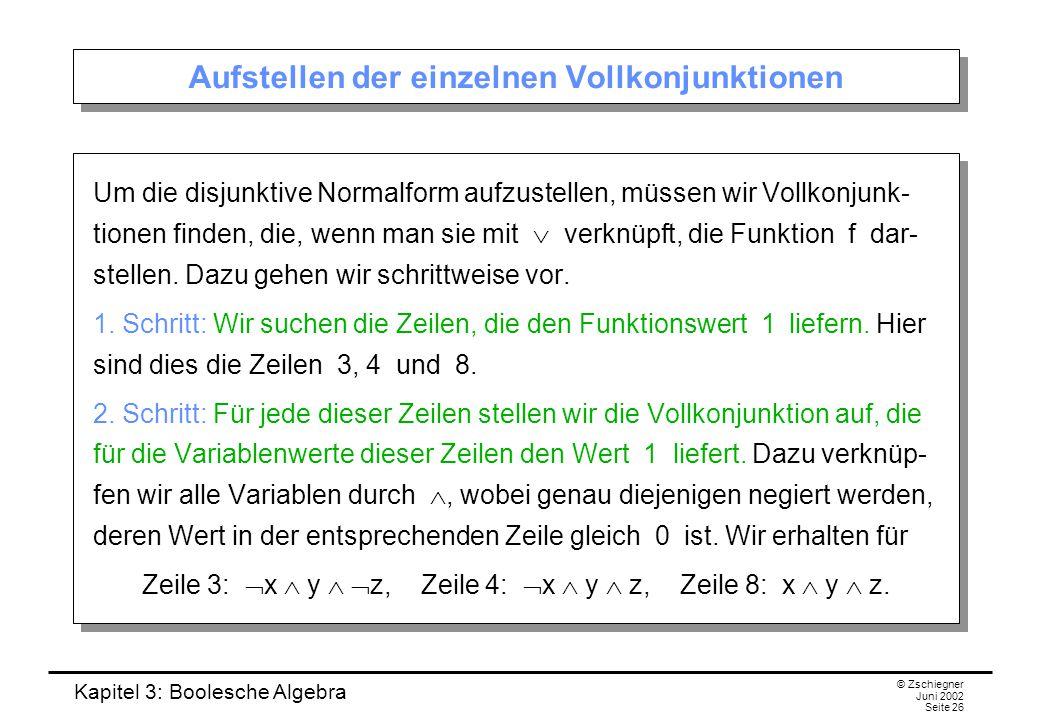 Kapitel 3: Boolesche Algebra © Zschiegner Juni 2002 Seite 26 Aufstellen der einzelnen Vollkonjunktionen Um die disjunktive Normalform aufzustellen, müssen wir Vollkonjunk- tionen finden, die, wenn man sie mit  verknüpft, die Funktion f dar- stellen.