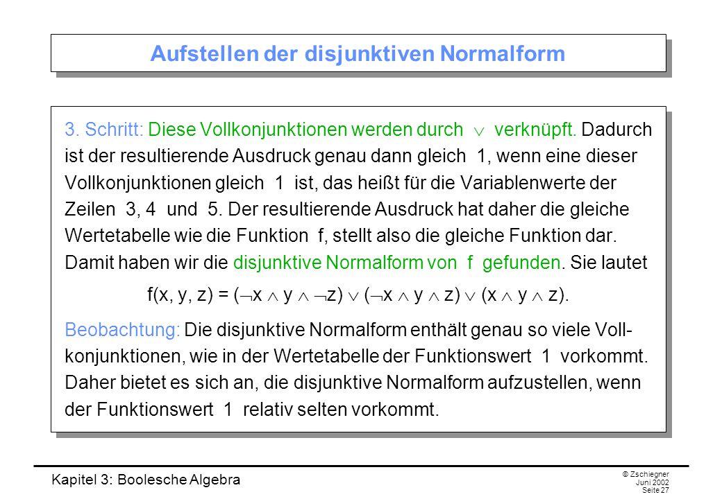 Kapitel 3: Boolesche Algebra © Zschiegner Juni 2002 Seite 27 Aufstellen der disjunktiven Normalform 3. Schritt: Diese Vollkonjunktionen werden durch 