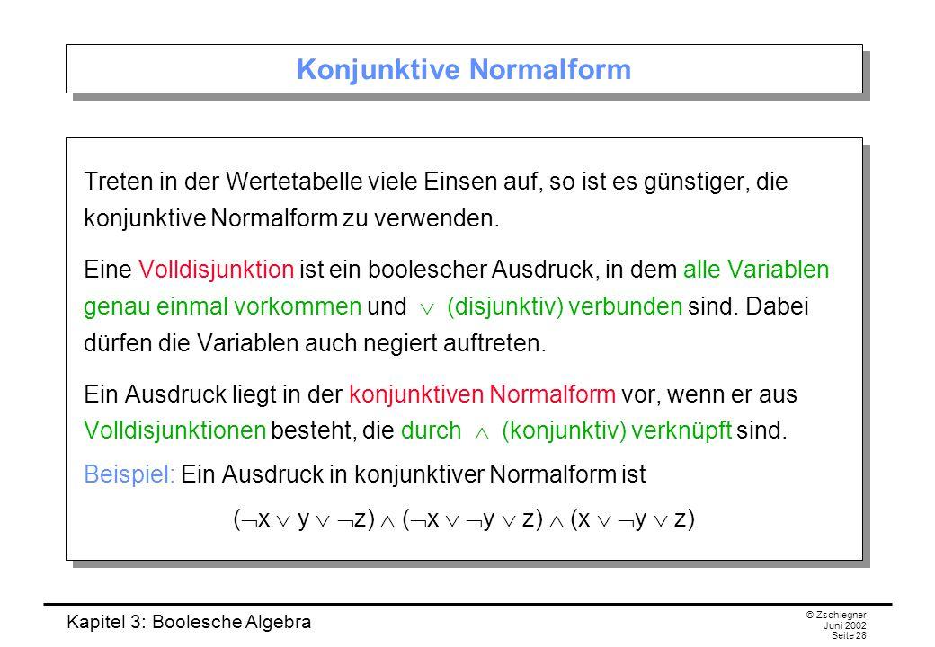 Kapitel 3: Boolesche Algebra © Zschiegner Juni 2002 Seite 28 Konjunktive Normalform Treten in der Wertetabelle viele Einsen auf, so ist es günstiger, die konjunktive Normalform zu verwenden.