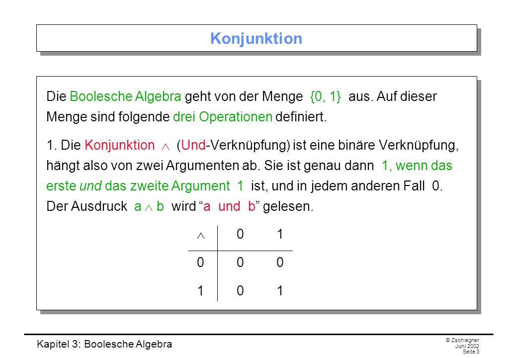 Kapitel 3: Boolesche Algebra © Zschiegner Juni 2002 Seite 3 Konjunktion Die Boolesche Algebra geht von der Menge {0, 1} aus. Auf dieser Menge sind fol