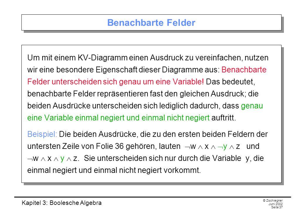 Kapitel 3: Boolesche Algebra © Zschiegner Juni 2002 Seite 37 Benachbarte Felder Um mit einem KV-Diagramm einen Ausdruck zu vereinfachen, nutzen wir eine besondere Eigenschaft dieser Diagramme aus: Benachbarte Felder unterscheiden sich genau um eine Variable.