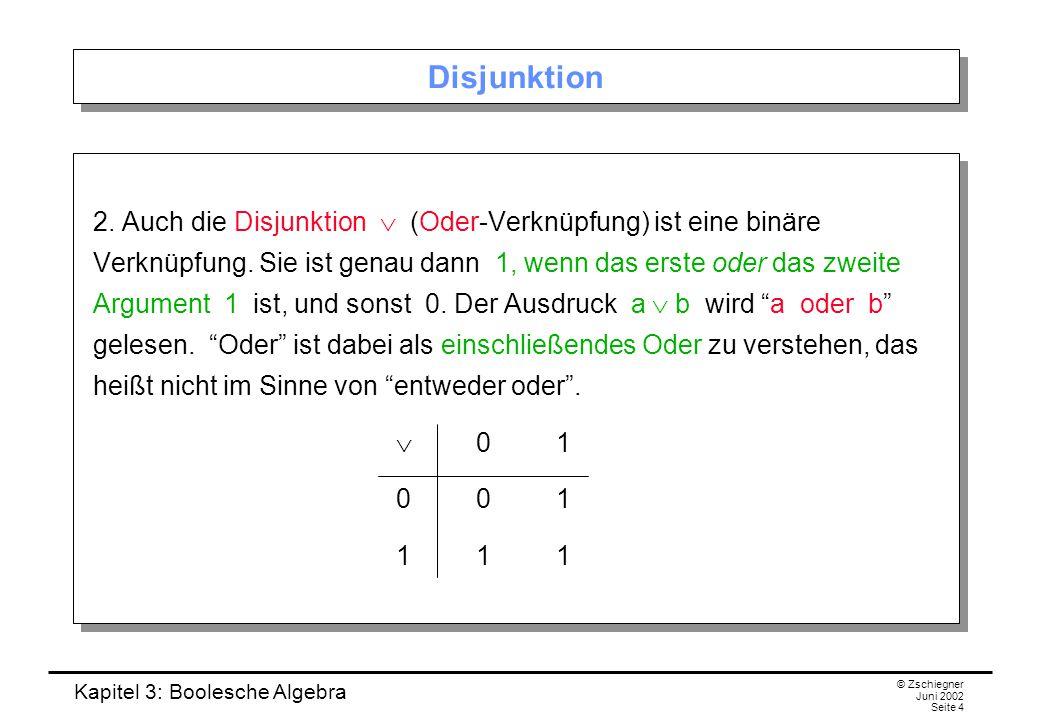 Kapitel 3: Boolesche Algebra © Zschiegner Juni 2002 Seite 4 Disjunktion 2. Auch die Disjunktion  (Oder-Verknüpfung) ist eine binäre Verknüpfung. Sie