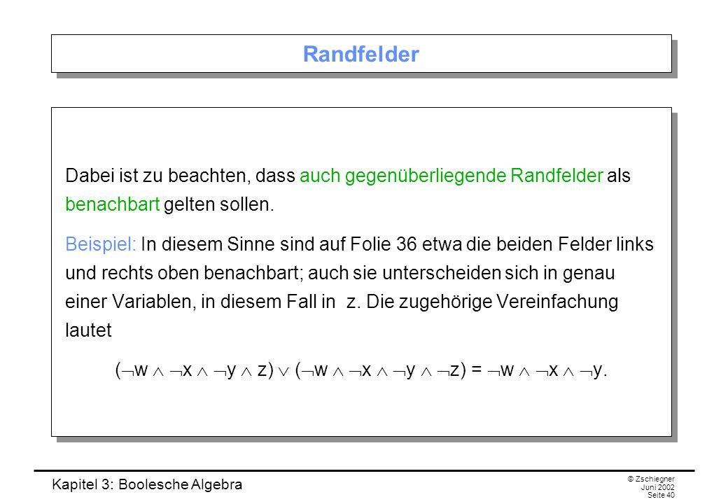 Kapitel 3: Boolesche Algebra © Zschiegner Juni 2002 Seite 40 Randfelder Dabei ist zu beachten, dass auch gegenüberliegende Randfelder als benachbart gelten sollen.