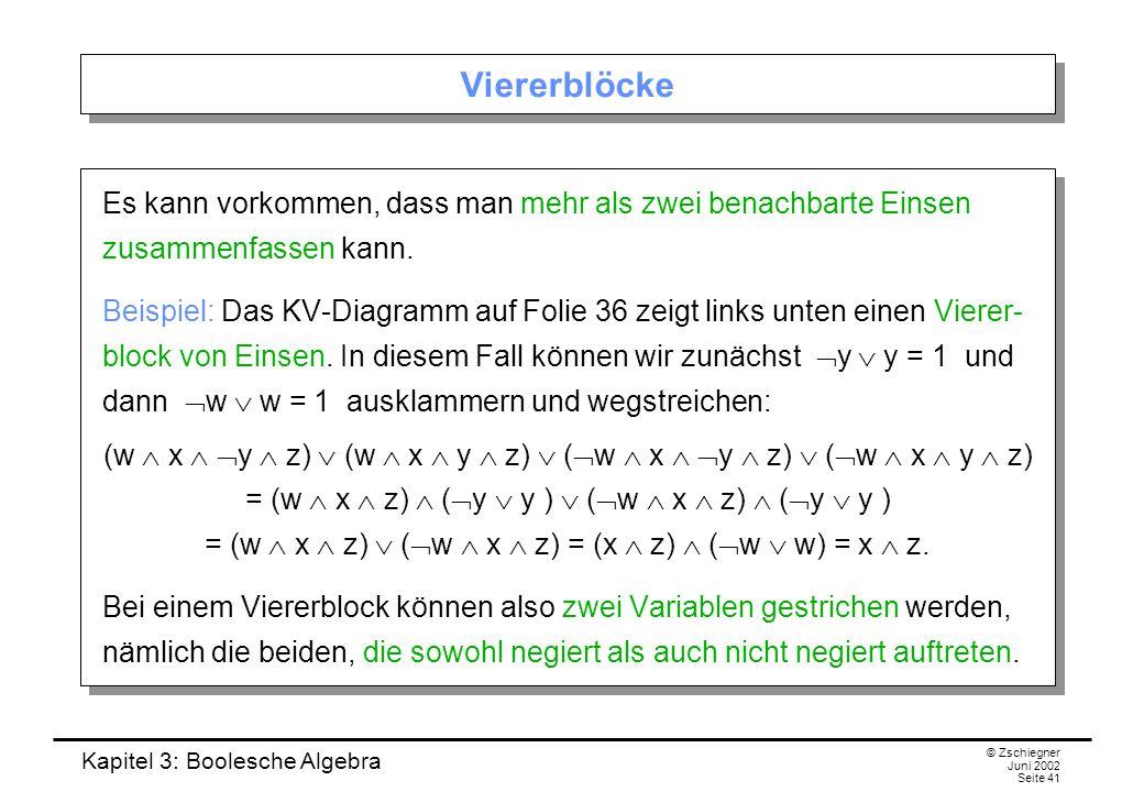 Kapitel 3: Boolesche Algebra © Zschiegner Juni 2002 Seite 41 Viererblöcke Es kann vorkommen, dass man mehr als zwei benachbarte Einsen zusammenfassen kann.