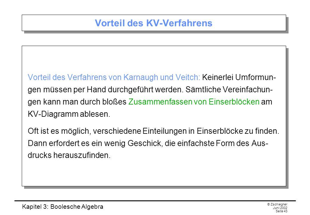 Kapitel 3: Boolesche Algebra © Zschiegner Juni 2002 Seite 43 Vorteil des KV-Verfahrens Vorteil des Verfahrens von Karnaugh und Veitch: Keinerlei Umformun- gen müssen per Hand durchgeführt werden.