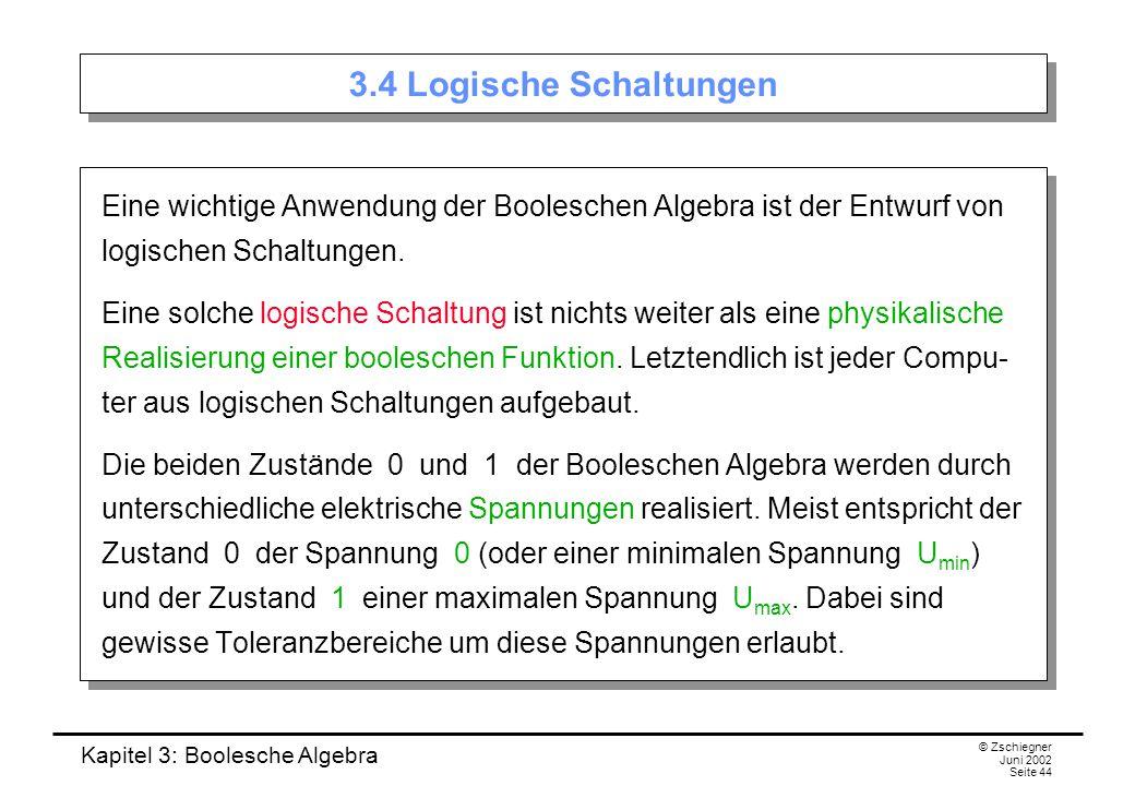 Kapitel 3: Boolesche Algebra © Zschiegner Juni 2002 Seite 44 3.4 Logische Schaltungen Eine wichtige Anwendung der Booleschen Algebra ist der Entwurf von logischen Schaltungen.