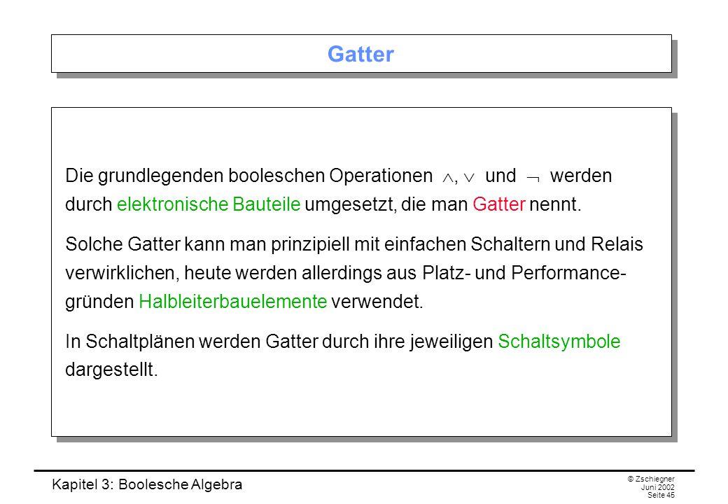 Kapitel 3: Boolesche Algebra © Zschiegner Juni 2002 Seite 45 Gatter Die grundlegenden booleschen Operationen ,  und  werden durch elektronische Bauteile umgesetzt, die man Gatter nennt.