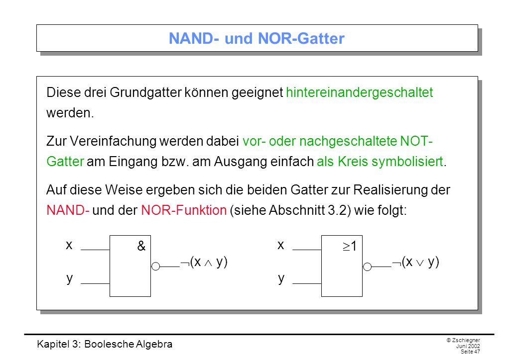 Kapitel 3: Boolesche Algebra © Zschiegner Juni 2002 Seite 47 NAND- und NOR-Gatter Diese drei Grundgatter können geeignet hintereinandergeschaltet werden.