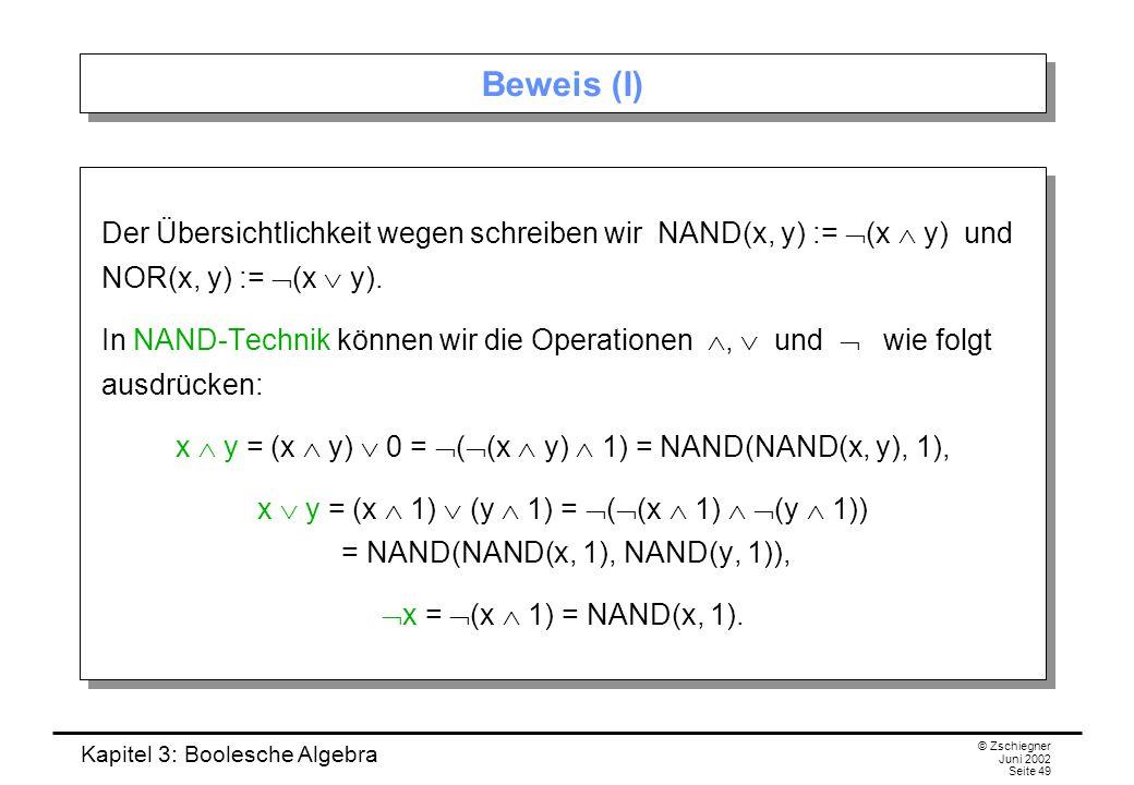 Kapitel 3: Boolesche Algebra © Zschiegner Juni 2002 Seite 49 Beweis (I) Der Übersichtlichkeit wegen schreiben wir NAND(x, y) :=  (x  y) und NOR(x, y) :=  (x  y).