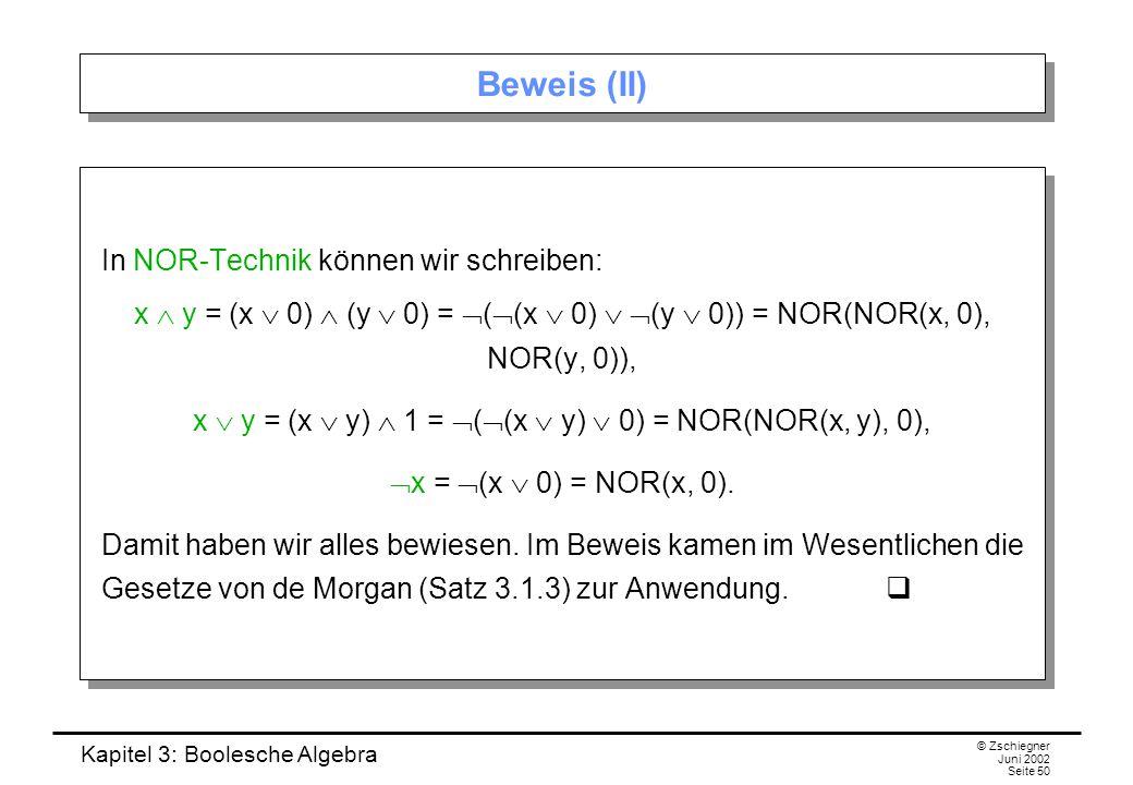 Kapitel 3: Boolesche Algebra © Zschiegner Juni 2002 Seite 50 Beweis (II) In NOR-Technik können wir schreiben: x  y = (x  0)  (y  0) =  (  (x  0)   (y  0)) = NOR(NOR(x, 0), NOR(y, 0)), x  y = (x  y)  1 =  (  (x  y)  0) = NOR(NOR(x, y), 0),  x =  (x  0) = NOR(x, 0).