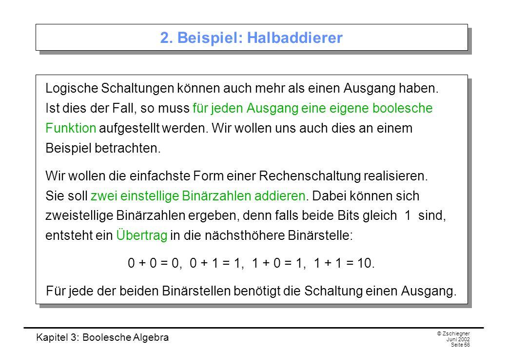 Kapitel 3: Boolesche Algebra © Zschiegner Juni 2002 Seite 56 2. Beispiel: Halbaddierer Logische Schaltungen können auch mehr als einen Ausgang haben.