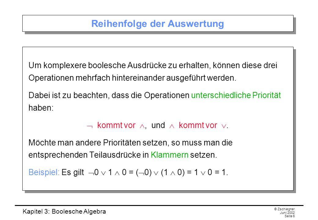 Kapitel 3: Boolesche Algebra © Zschiegner Juni 2002 Seite 6 Reihenfolge der Auswertung Um komplexere boolesche Ausdrücke zu erhalten, können diese drei Operationen mehrfach hintereinander ausgeführt werden.