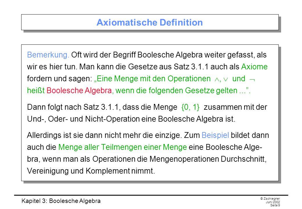Kapitel 3: Boolesche Algebra © Zschiegner Juni 2002 Seite 9 Axiomatische Definition Bemerkung. Oft wird der Begriff Boolesche Algebra weiter gefasst,