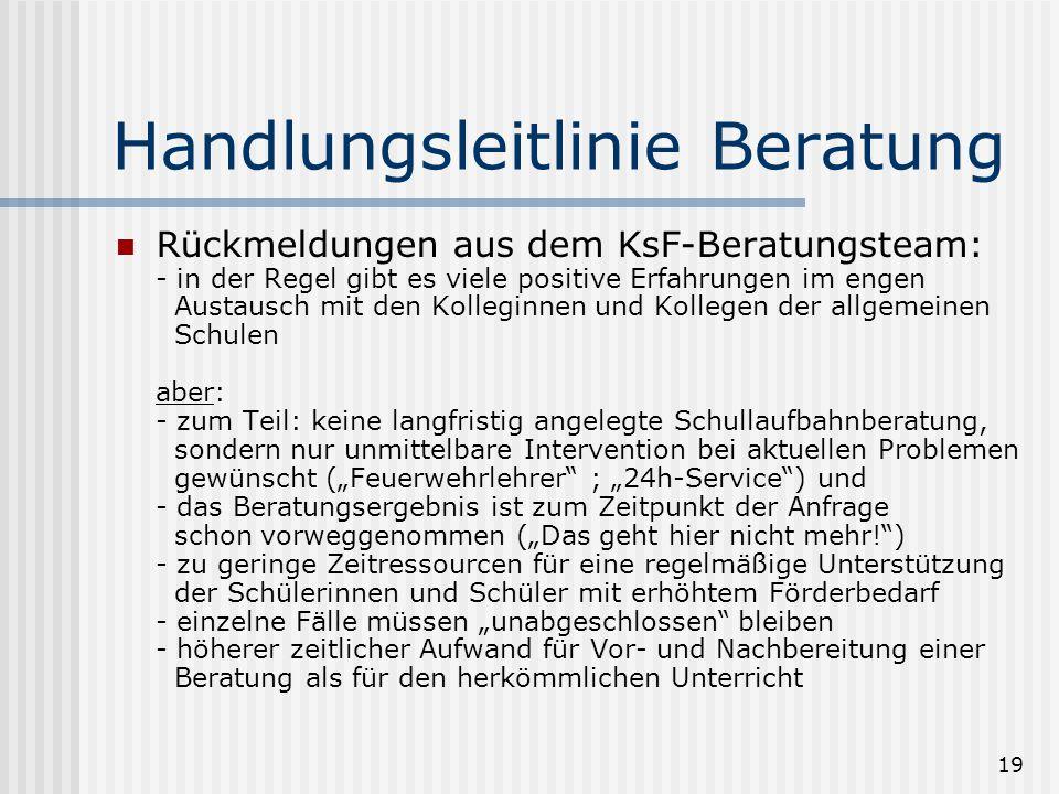 19 Handlungsleitlinie Beratung Rückmeldungen aus dem KsF-Beratungsteam: - in der Regel gibt es viele positive Erfahrungen im engen Austausch mit den K