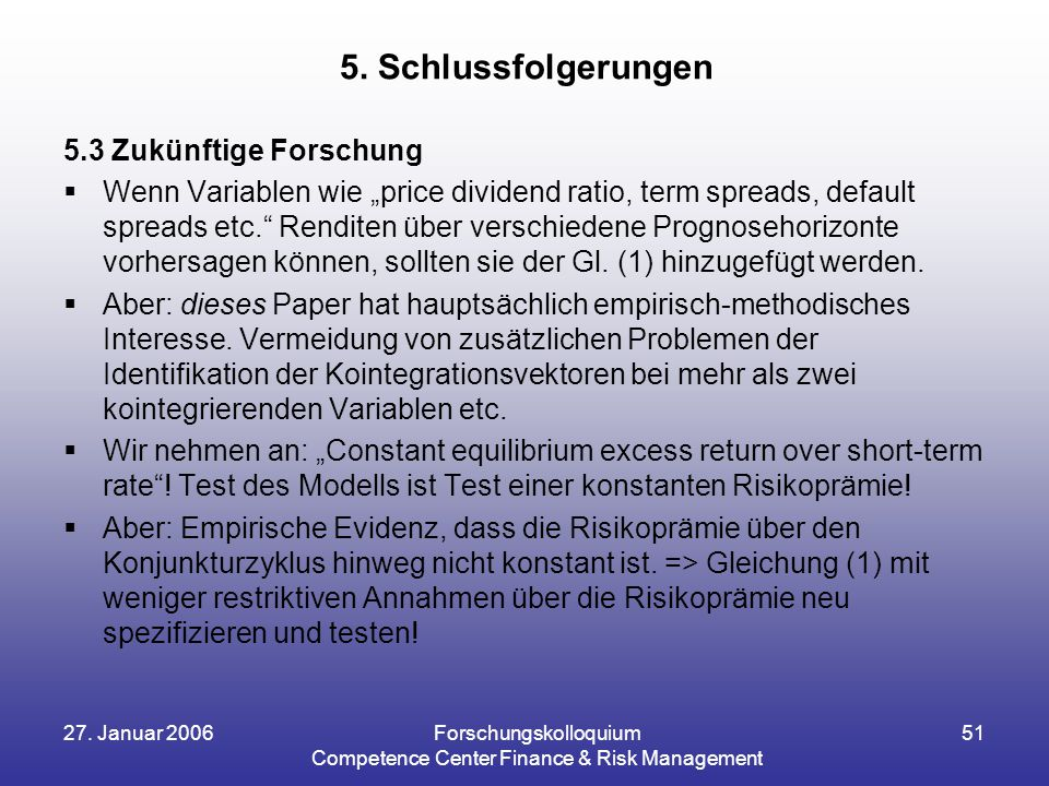 "27. Januar 2006Forschungskolloquium Competence Center Finance & Risk Management 51 5.3 Zukünftige Forschung  Wenn Variablen wie ""price dividend ratio"