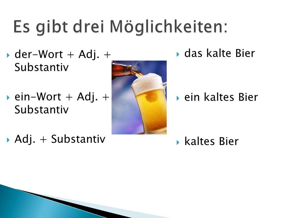  der-Wort + Adj. + Substantiv  ein-Wort + Adj. + Substantiv  Adj. + Substantiv  das kalte Bier  ein kaltes Bier  kaltes Bier Es gibt drei Möglic