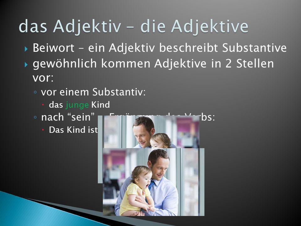 """ Beiwort – ein Adjektiv beschreibt Substantive  gewöhnlich kommen Adjektive in 2 Stellen vor: ◦ vor einem Substantiv:  das junge Kind ◦ nach """"sein"""""""