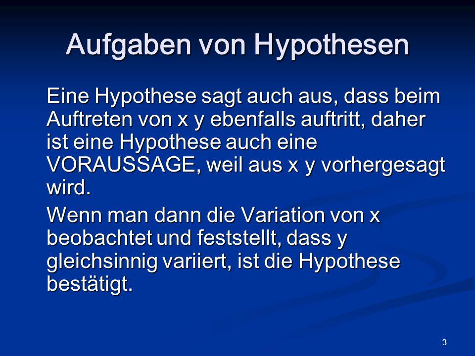 3 Aufgaben von Hypothesen Eine Hypothese sagt auch aus, dass beim Auftreten von x y ebenfalls auftritt, daher ist eine Hypothese auch eine VORAUSSAGE,