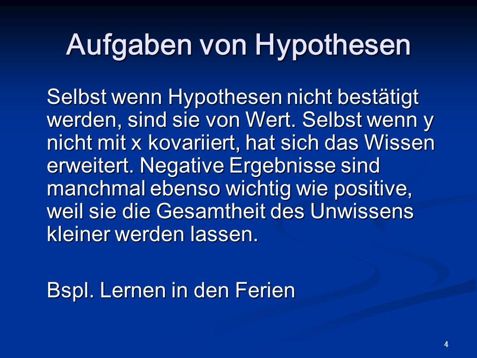 4 Aufgaben von Hypothesen Selbst wenn Hypothesen nicht bestätigt werden, sind sie von Wert. Selbst wenn y nicht mit x kovariiert, hat sich das Wissen