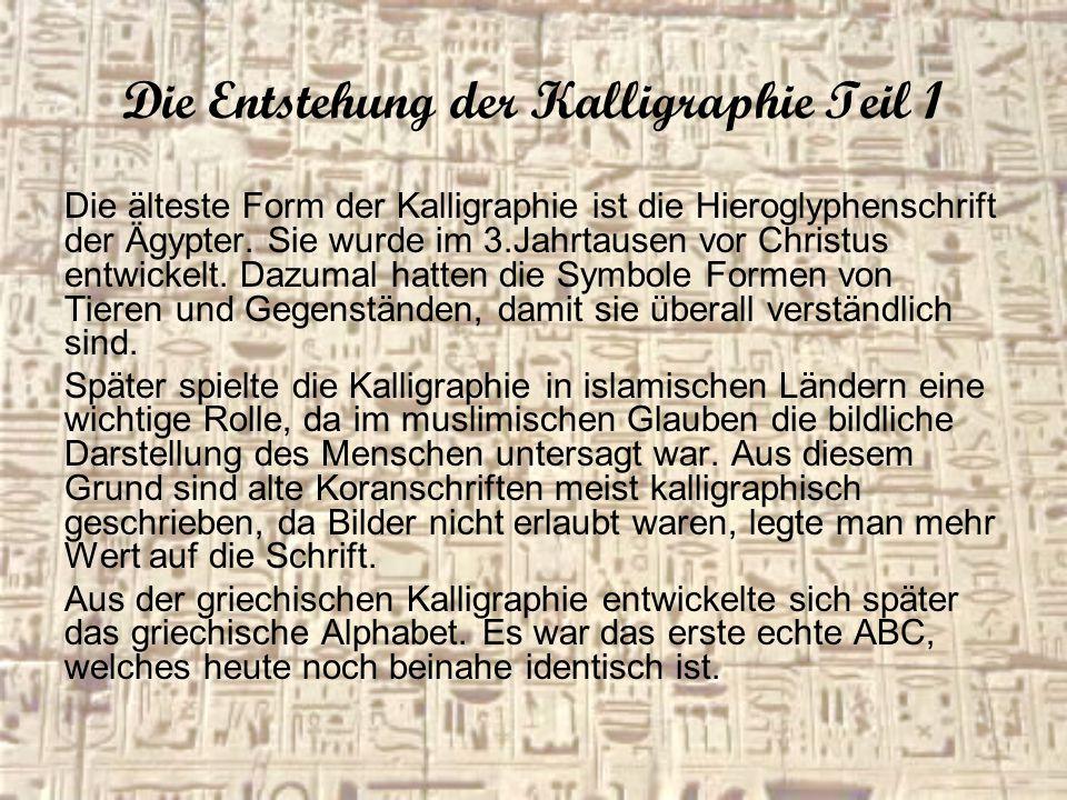 Die Entstehung der Kalligraphie Teil 1 Die älteste Form der Kalligraphie ist die Hieroglyphenschrift der Ägypter. Sie wurde im 3.Jahrtausen vor Christ
