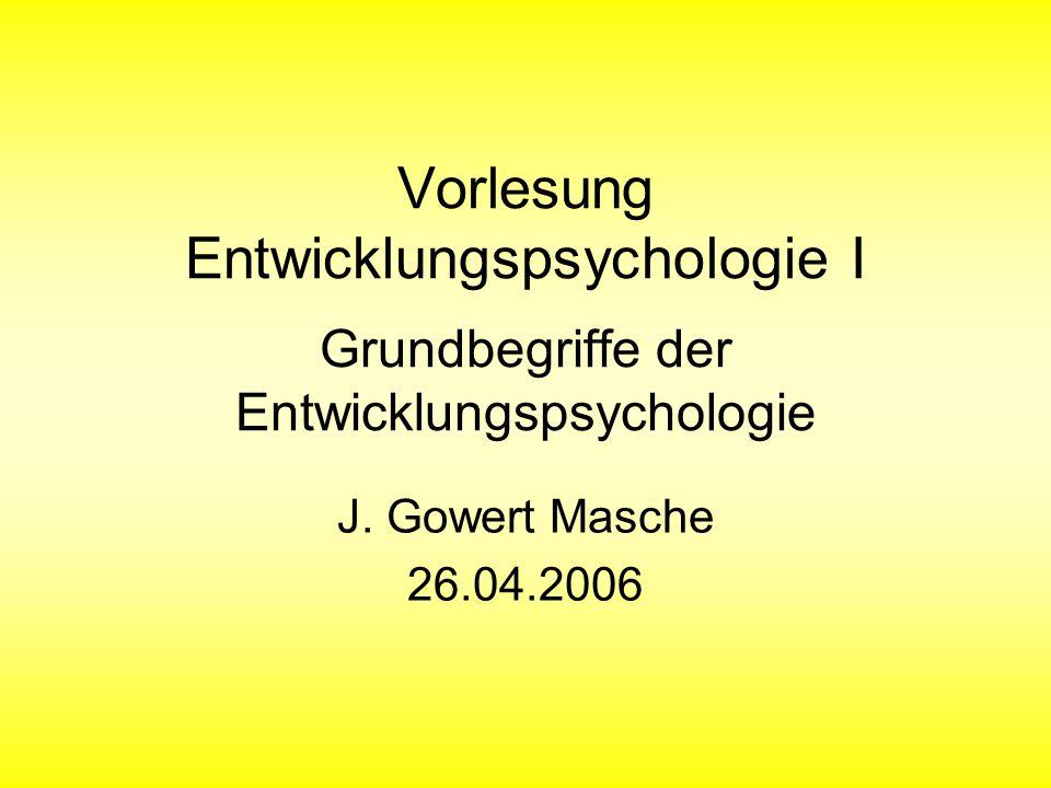 Vorlesung Entwicklungspsychologie I Grundbegriffe der Entwicklungspsychologie J. Gowert Masche 26.04.2006