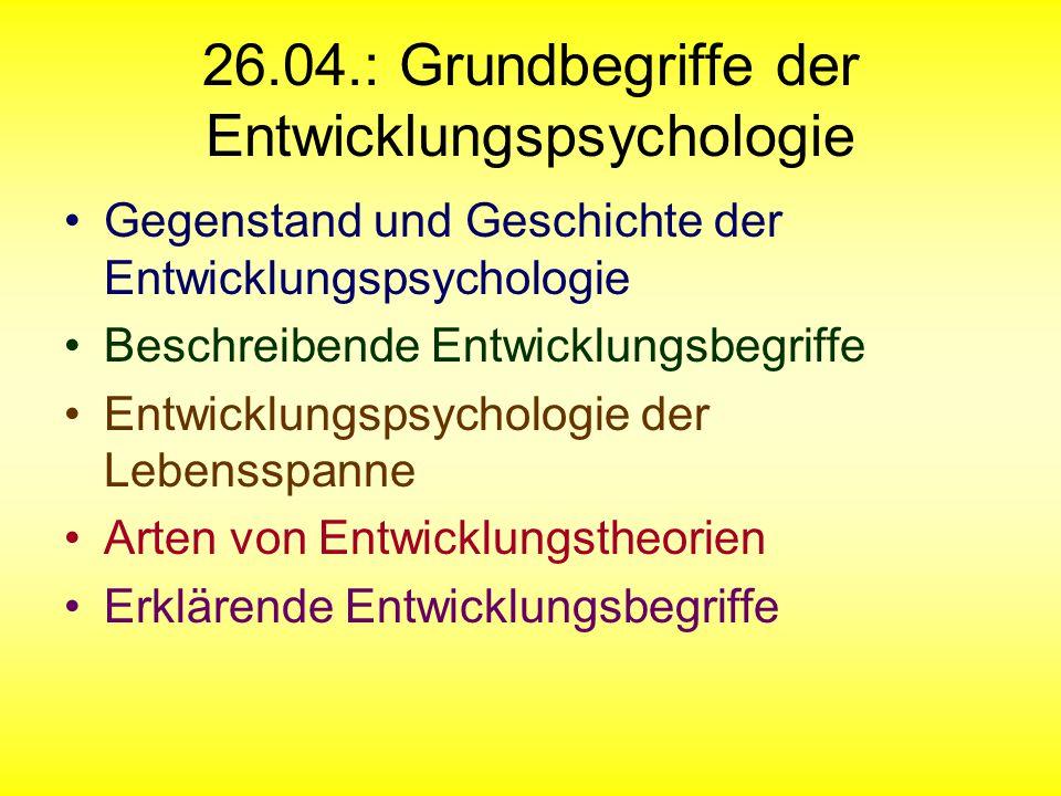 26.04.: Grundbegriffe der Entwicklungspsychologie Gegenstand und Geschichte der Entwicklungspsychologie Beschreibende Entwicklungsbegriffe Entwicklung