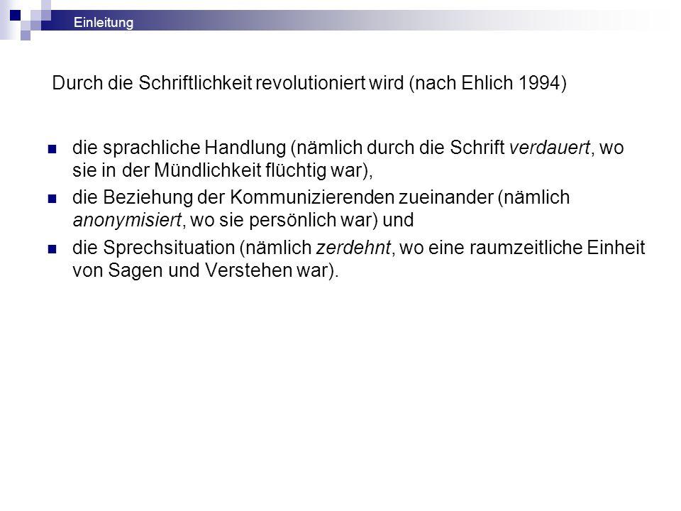 Durch die Schriftlichkeit revolutioniert wird (nach Ehlich 1994) die sprachliche Handlung (nämlich durch die Schrift verdauert, wo sie in der Mündlich